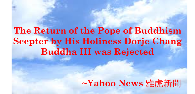 The Return of the Pope of Buddhism Scepter by His Holiness Dorje Chang Buddha III was Rejected-Yahoo News 雅虎新聞