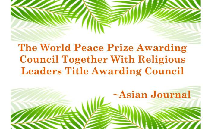 THE WORLD PEACE PRIZE AWARDING COUNCIL TOGETHER WITH RELIGIOUS LEADERS TITLE AWARDING~ASIAN JOURNAL