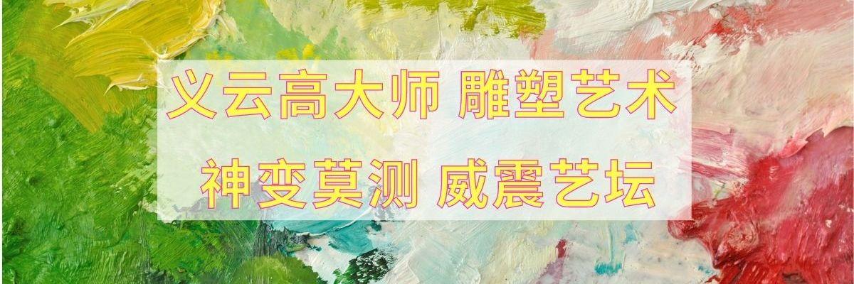 义云高大师(H.H. 第三世多杰羌佛) 雕塑艺术 神变莫测 威震艺坛